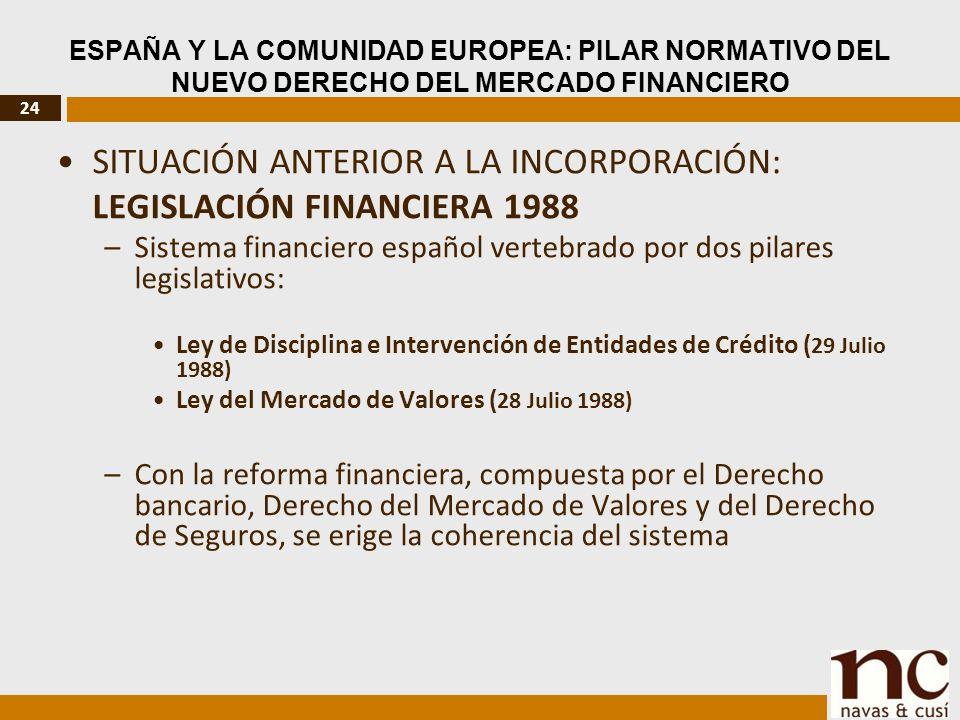 24 ESPAÑA Y LA COMUNIDAD EUROPEA: PILAR NORMATIVO DEL NUEVO DERECHO DEL MERCADO FINANCIERO SITUACIÓN ANTERIOR A LA INCORPORACIÓN: LEGISLACIÓN FINANCIERA 1988 –Sistema financiero español vertebrado por dos pilares legislativos: Ley de Disciplina e Intervención de Entidades de Crédito ( 29 Julio 1988) Ley del Mercado de Valores ( 28 Julio 1988) –Con la reforma financiera, compuesta por el Derecho bancario, Derecho del Mercado de Valores y del Derecho de Seguros, se erige la coherencia del sistema