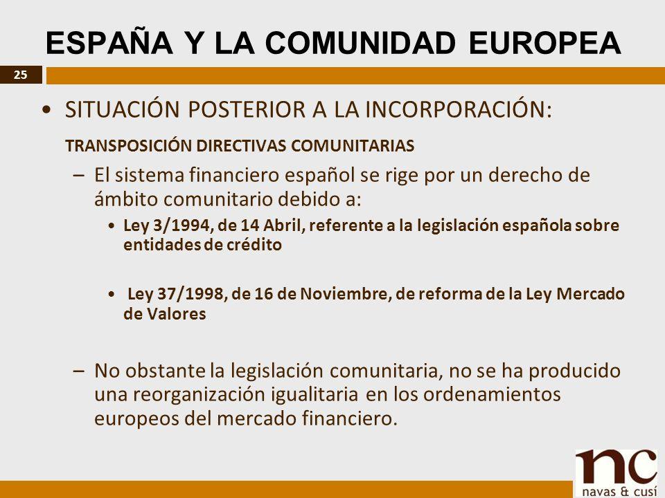 25 ESPAÑA Y LA COMUNIDAD EUROPEA SITUACIÓN POSTERIOR A LA INCORPORACIÓN: TRANSPOSICIÓN DIRECTIVAS COMUNITARIAS –El sistema financiero español se rige por un derecho de ámbito comunitario debido a: Ley 3/1994, de 14 Abril, referente a la legislación española sobre entidades de crédito Ley 37/1998, de 16 de Noviembre, de reforma de la Ley Mercado de Valores –No obstante la legislación comunitaria, no se ha producido una reorganización igualitaria en los ordenamientos europeos del mercado financiero.