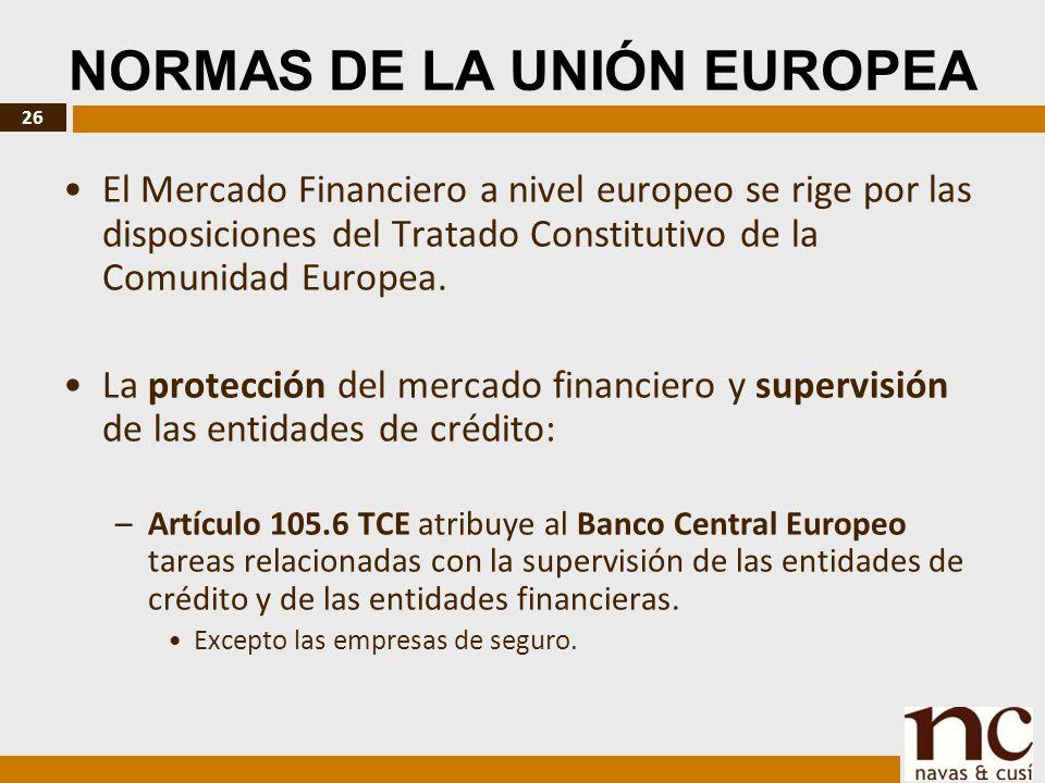 26 NORMAS DE LA UNIÓN EUROPEA El Mercado Financiero a nivel europeo se rige por las disposiciones del Tratado Constitutivo de la Comunidad Europea.
