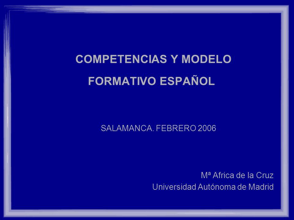 COMPETENCIAS Y MODELO FORMATIVO ESPAÑOL SALAMANCA. FEBRERO 2006 Mª Africa de la Cruz Universidad Autónoma de Madrid