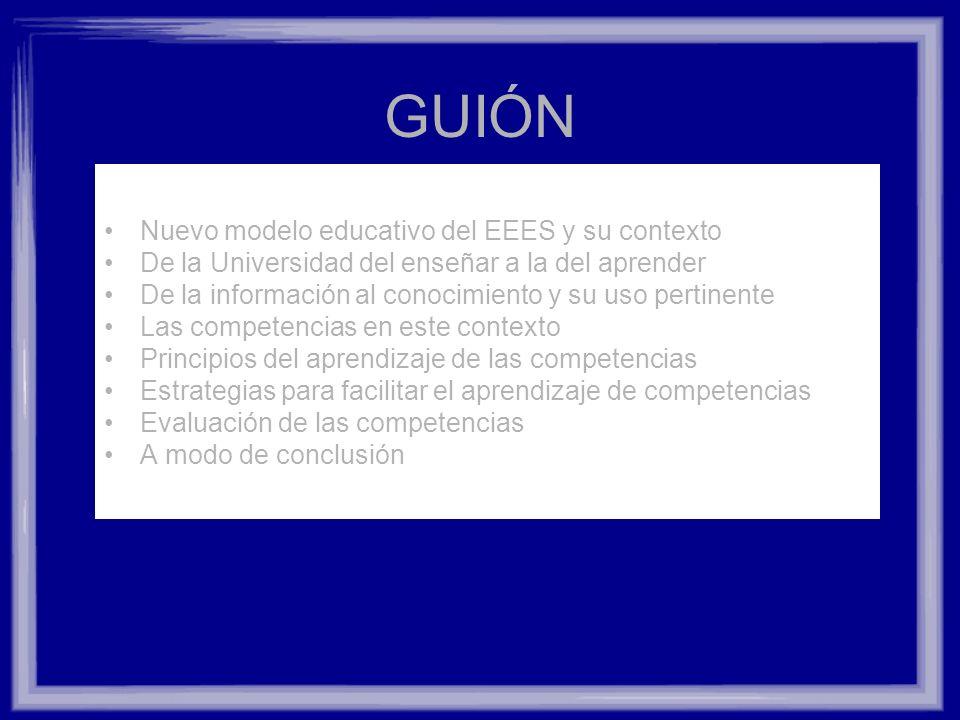 GUIÓN Nuevo modelo educativo del EEES y su contexto De la Universidad del enseñar a la del aprender De la información al conocimiento y su uso pertine