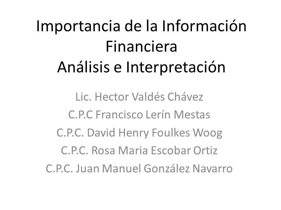 Importancia de la Información Financiera Análisis e Interpretación Lic. Hector Valdés Chávez C.P.C Francisco Lerín Mestas C.P.C. David Henry Foulkes W