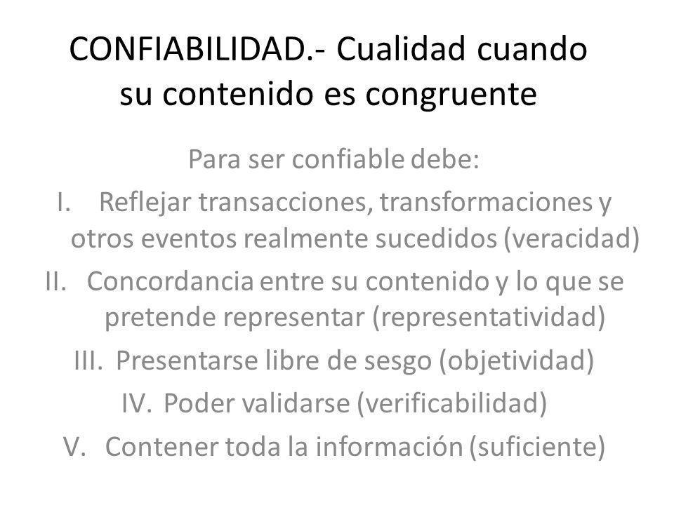 CONFIABILIDAD.- Cualidad cuando su contenido es congruente Para ser confiable debe: I.Reflejar transacciones, transformaciones y otros eventos realmen