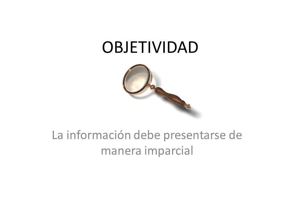 OBJETIVIDAD La información debe presentarse de manera imparcial