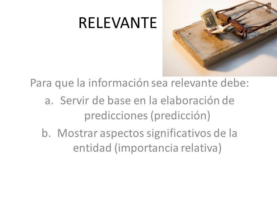 RELEVANTE Para que la información sea relevante debe: a.Servir de base en la elaboración de predicciones (predicción) b.Mostrar aspectos significativo