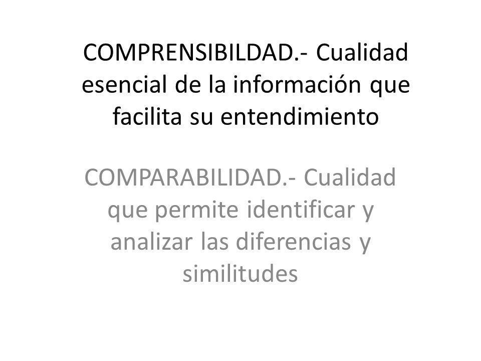 COMPRENSIBILDAD.- Cualidad esencial de la información que facilita su entendimiento COMPARABILIDAD.- Cualidad que permite identificar y analizar las d