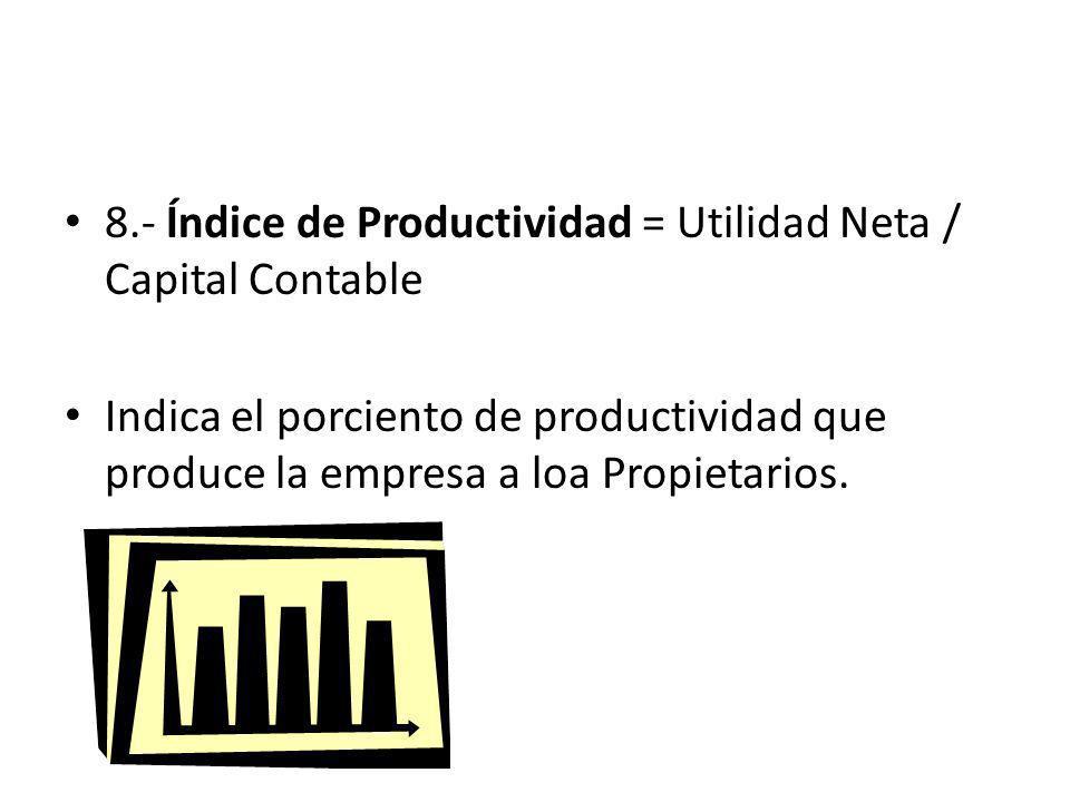 8.- Índice de Productividad = Utilidad Neta / Capital Contable Indica el porciento de productividad que produce la empresa a loa Propietarios.