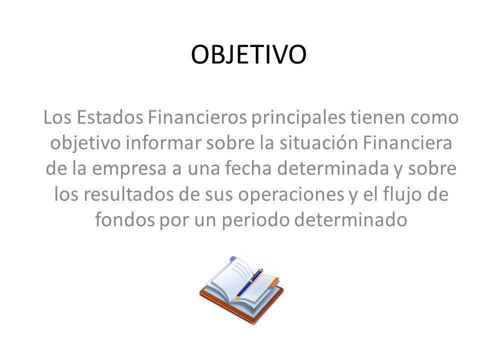 OBJETIVO Los Estados Financieros principales tienen como objetivo informar sobre la situación Financiera de la empresa a una fecha determinada y sobre