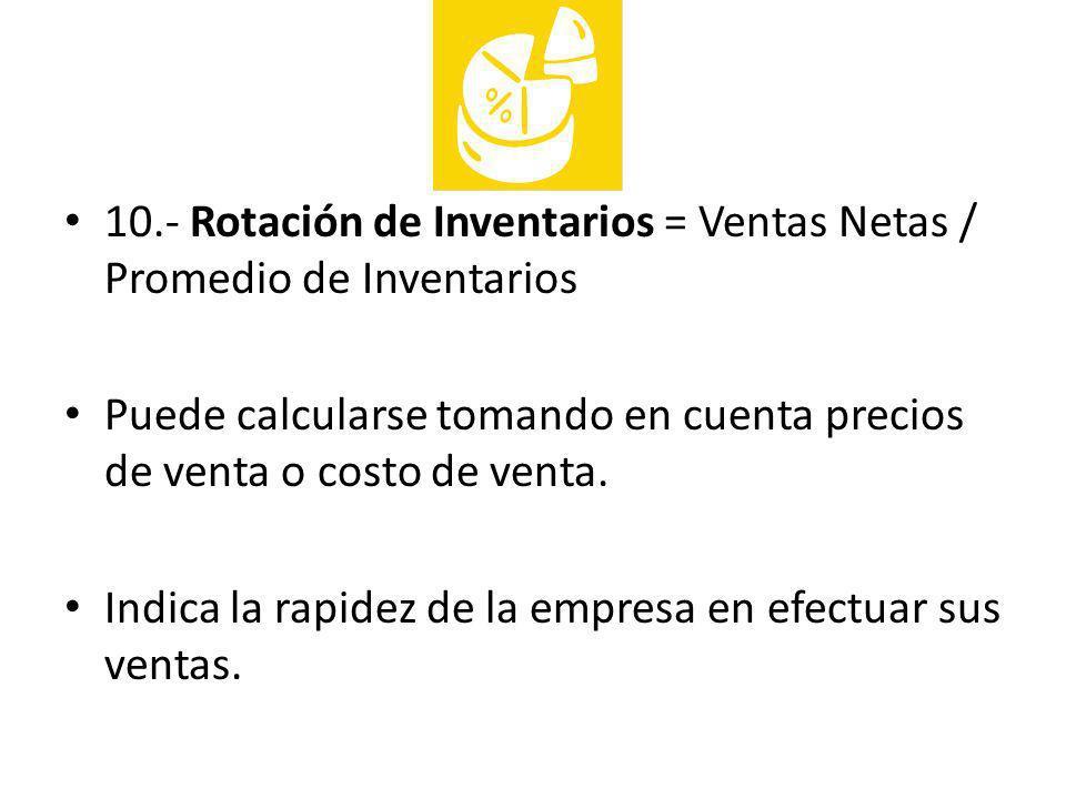 10.- Rotación de Inventarios = Ventas Netas / Promedio de Inventarios Puede calcularse tomando en cuenta precios de venta o costo de venta. Indica la