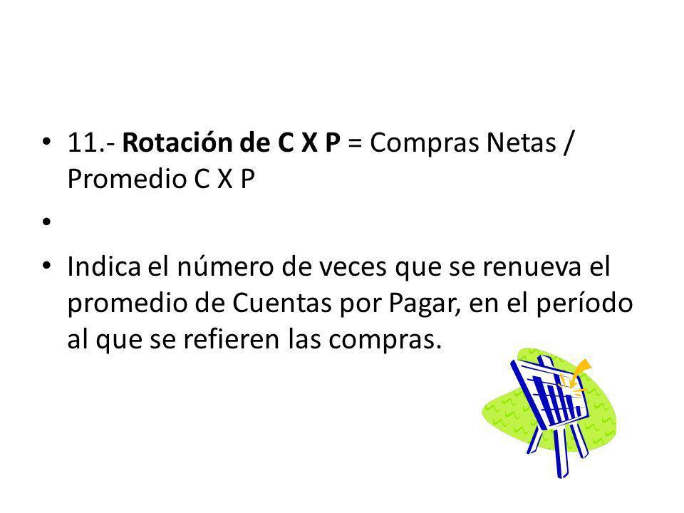 11.- Rotación de C X P = Compras Netas / Promedio C X P Indica el número de veces que se renueva el promedio de Cuentas por Pagar, en el período al qu