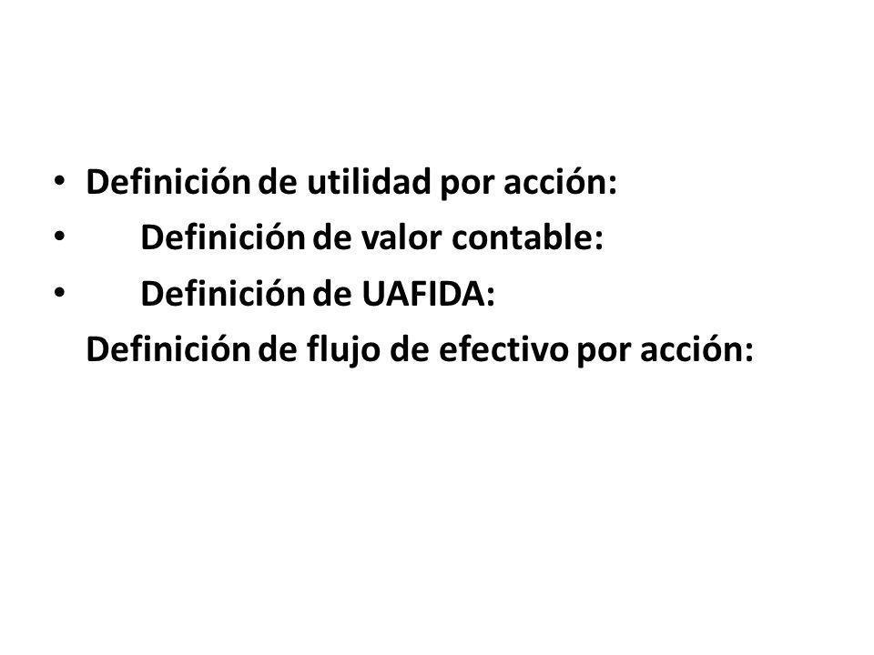 Definición de utilidad por acción: Definición de valor contable: Definición de UAFIDA: Definición de flujo de efectivo por acción: