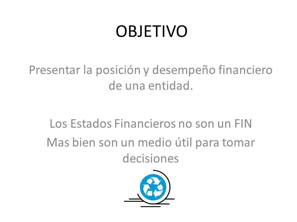 OBJETIVO Presentar la posición y desempeño financiero de una entidad. Los Estados Financieros no son un FIN Mas bien son un medio útil para tomar deci