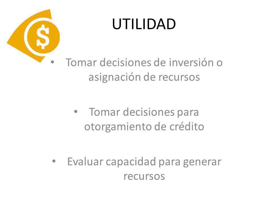UTILIDAD Tomar decisiones de inversión o asignación de recursos Tomar decisiones para otorgamiento de crédito Evaluar capacidad para generar recursos