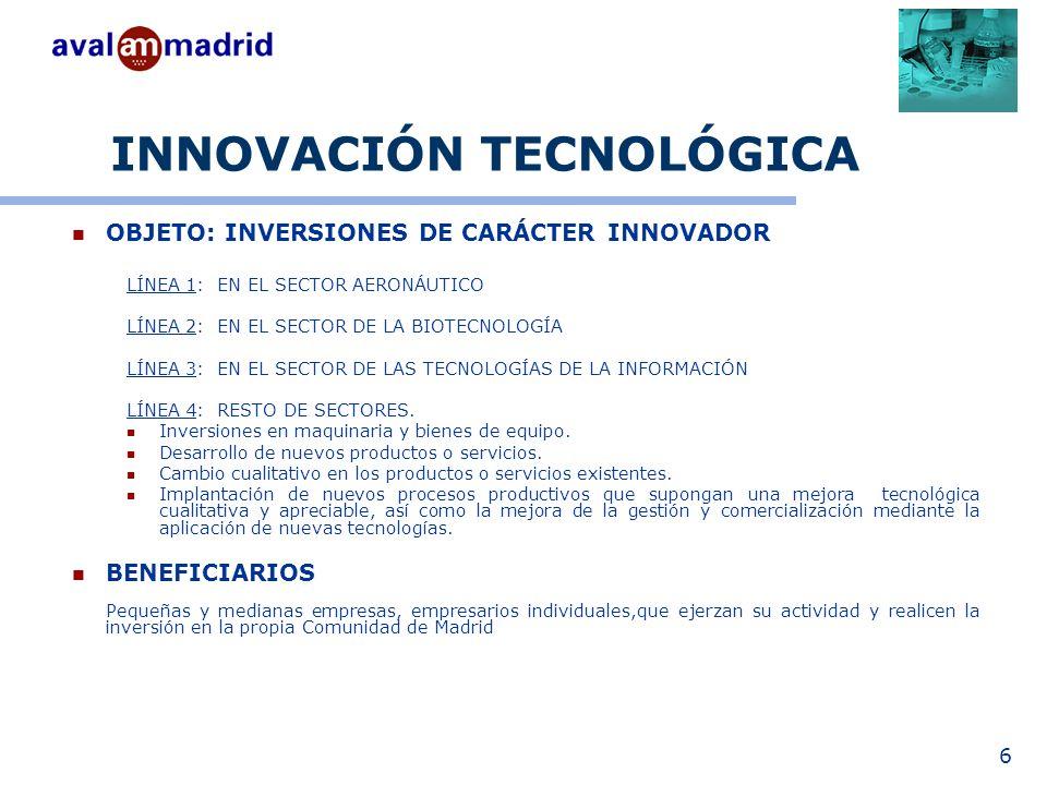 6 INNOVACIÓN TECNOLÓGICA OBJETO: INVERSIONES DE CARÁCTER INNOVADOR LÍNEA 1: EN EL SECTOR AERONÁUTICO LÍNEA 2: EN EL SECTOR DE LA BIOTECNOLOGÍA LÍNEA 3: EN EL SECTOR DE LAS TECNOLOGÍAS DE LA INFORMACIÓN LÍNEA 4: RESTO DE SECTORES.