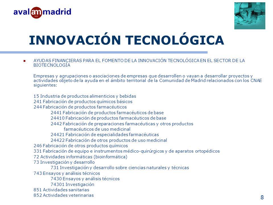 8 INNOVACIÓN TECNOLÓGICA AYUDAS FINANCIERAS PARA EL FOMENTO DE LA INNOVACIÓN TECNOLÓGICA EN EL SECTOR DE LA BIOTECNOLOGÍA Empresas y agrupaciones o asociaciones de empresas que desarrollen o vayan a desarrollar proyectos y actividades objeto de la ayuda en el ámbito territorial de la Comunidad de Madrid relacionados con los CNAE siguientes: 15 Industria de productos alimenticios y bebidas 241 Fabricación de productos químicos básicos 244 Fabricación de productos farmacéuticos 2441 Fabricación de productos farmacéuticos de base 24410 Fabricación de productos farmacéuticos de base 2442 Fabricación de preparaciones farmacéuticas y otros productos farmacéuticos de uso medicinal 24421 Fabricación de especialidades farmacéuticas 24422 Fabricación de otros productos de uso medicinal 246 Fabricación de otros productos químicos 331 Fabricación de equipo e instrumentos médico-quirúrgicos y de aparatos ortopédicos 72 Actividades informáticas (bioinformática) 73 Investigación y desarrollo 731 Investigación y desarrollo sobre ciencias naturales y técnicas 743 Ensayos y análisis técnicos 7430 Ensayos y análisis técnicos 74301 Investigación 851 Actividades sanitarias 852 Actividades veterinarias