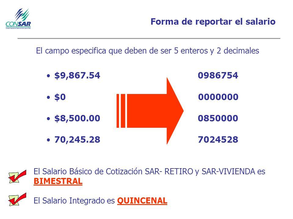 Forma de reportar el salario $9,867.54 0986754 $0 0000000 $8,500.00 0850000 70,245.28 7024528 El Salario Básico de Cotización SAR- RETIRO y SAR-VIVIENDA es BIMESTRAL El Salario Integrado es QUINCENAL El campo especifica que deben de ser 5 enteros y 2 decimales