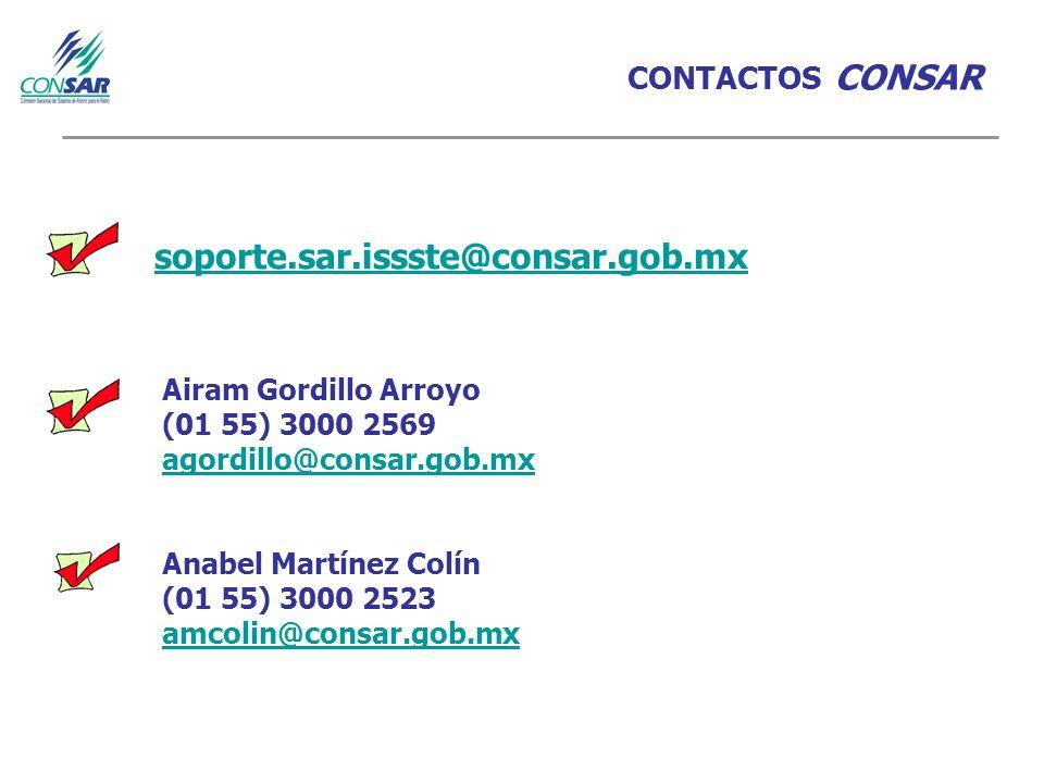 CONTACTOS CONSAR Airam Gordillo Arroyo (01 55) 3000 2569 agordillo@consar.gob.mx Anabel Martínez Colín (01 55) 3000 2523 amcolin@consar.gob.mx soporte.sar.issste@consar.gob.mx
