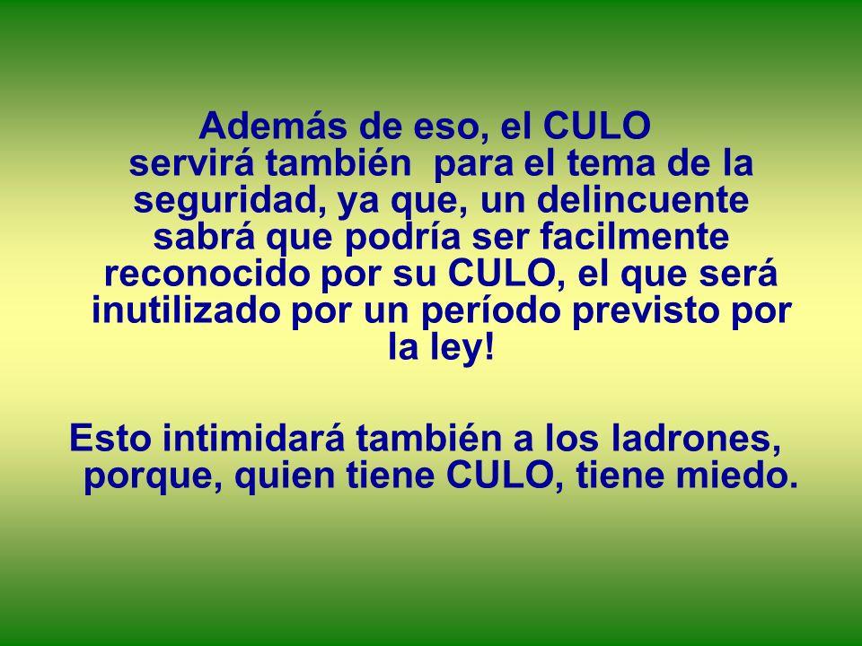 Además de eso, el CULO servirá también para el tema de la seguridad, ya que, un delincuente sabrá que podría ser facilmente reconocido por su CULO, el