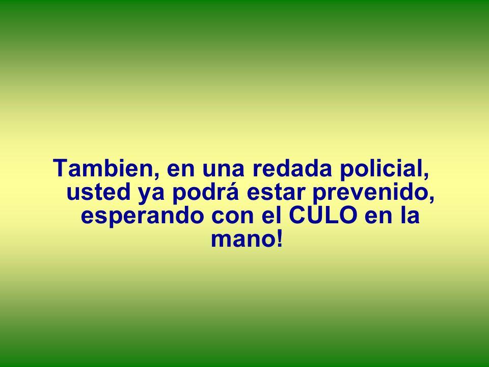Tambien, en una redada policial, usted ya podrá estar prevenido, esperando con el CULO en la mano!
