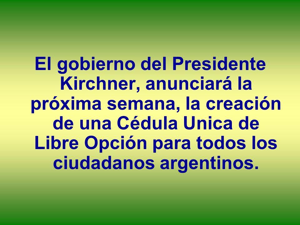 El gobierno del Presidente Kirchner, anunciará la próxima semana, la creación de una Cédula Unica de Libre Opción para todos los ciudadanos argentinos
