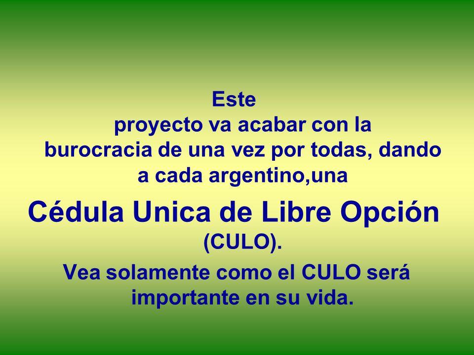 Este proyecto va acabar con la burocracia de una vez por todas, dando a cada argentino,una Cédula Unica de Libre Opción (CULO). Vea solamente como el
