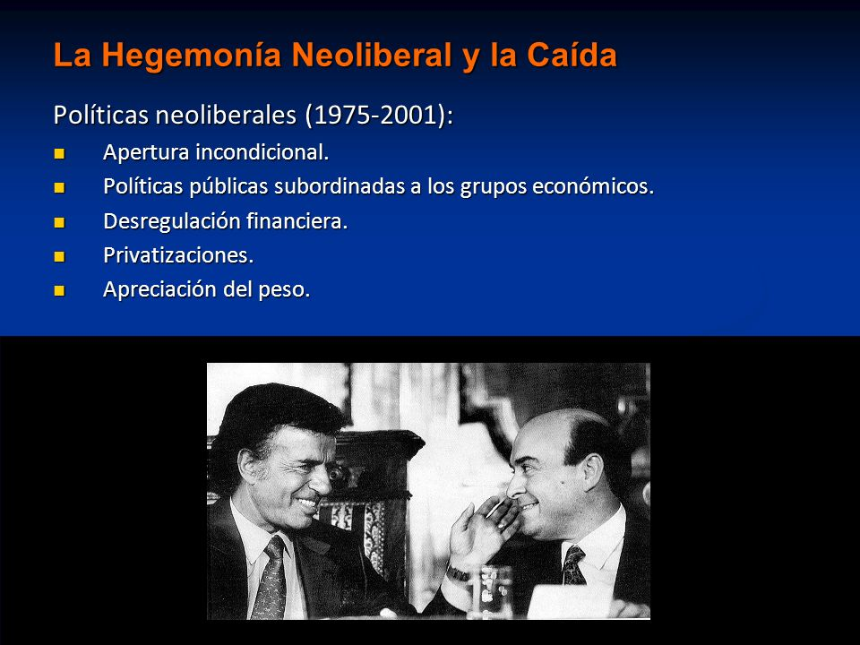 La Hegemonía Neoliberal y la Caída Políticas neoliberales (1975-2001): Apertura incondicional. Apertura incondicional. Políticas públicas subordinadas