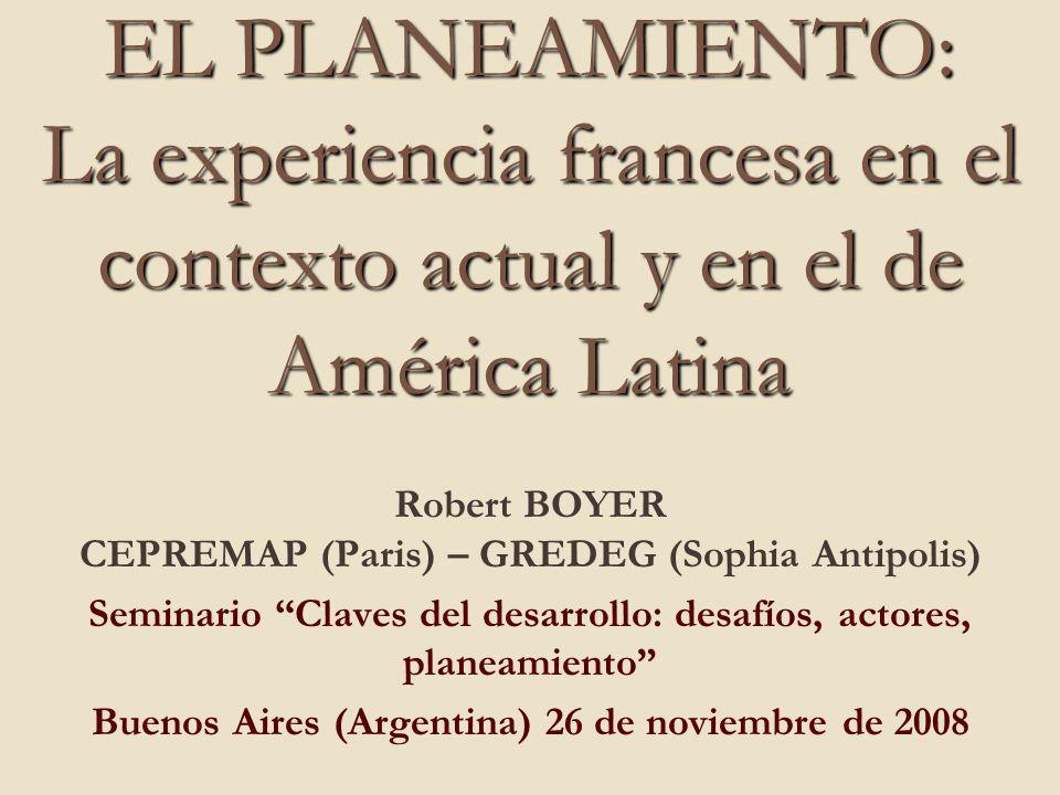 EL PLANEAMIENTO: La experiencia francesa en el contexto actual y en el de América Latina Robert BOYER CEPREMAP (Paris) – GREDEG (Sophia Antipolis) Sem