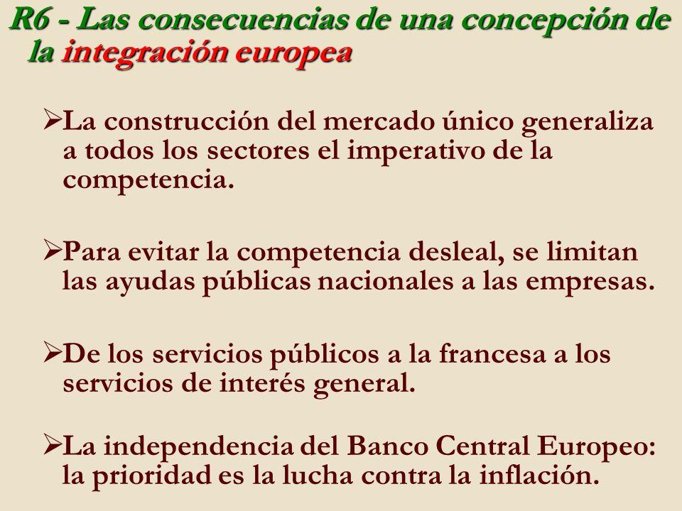 R6 - Las consecuencias de una concepción de la integración europea La construcción del mercado único generaliza a todos los sectores el imperativo de la competencia.