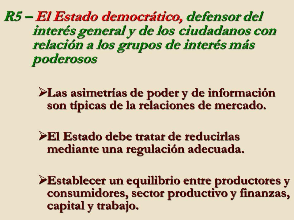 R5 – El Estado democrático, defensor del interés general y de los ciudadanos con relación a los grupos de interés más poderosos Las asimetrías de poder y de información son típicas de la relaciones de mercado.