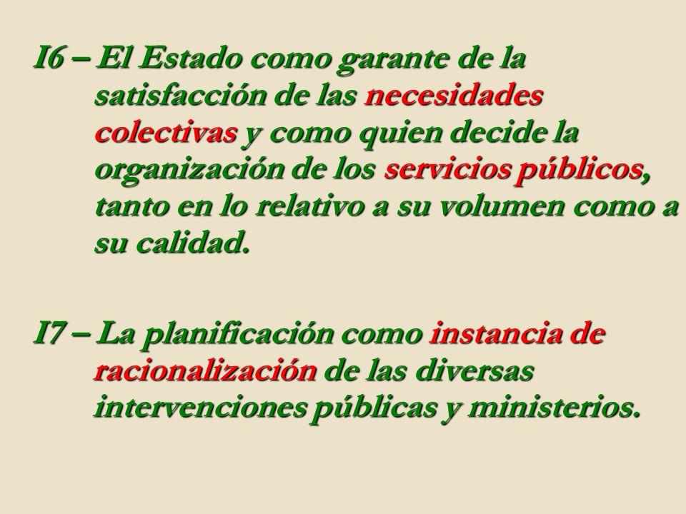 I6 – El Estado como garante de la satisfacción de las necesidades colectivas y como quien decide la organización de los servicios públicos, tanto en lo relativo a su volumen como a su calidad.