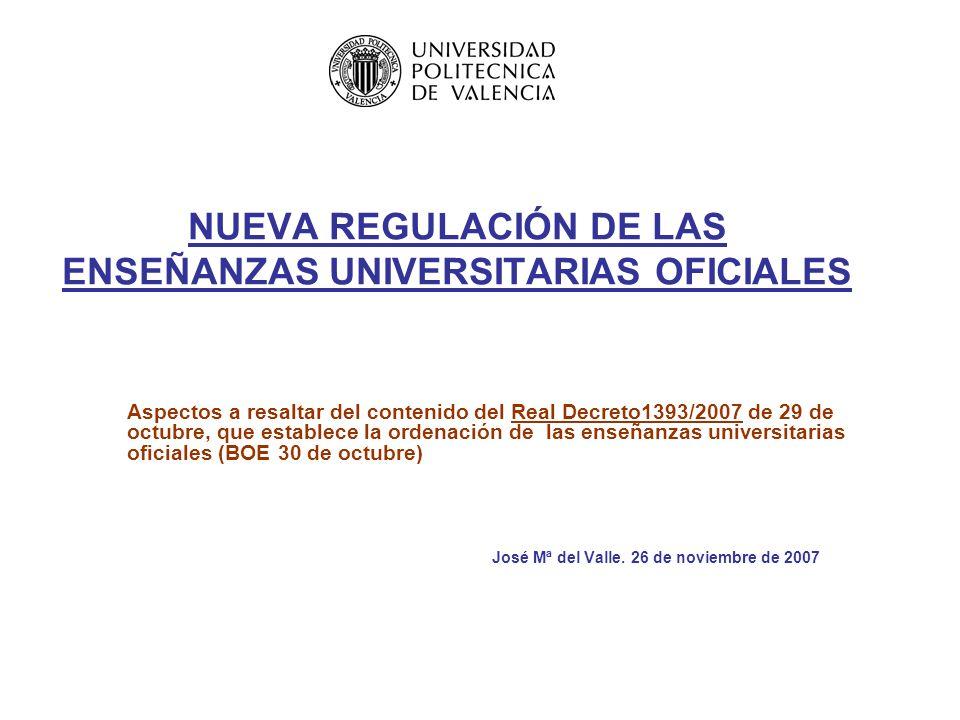 NUEVA REGULACIÓN DE LAS ENSEÑANZAS UNIVERSITARIAS OFICIALES Aspectos a resaltar del contenido del Real Decreto1393/2007 de 29 de octubre, que establece la ordenación de las enseñanzas universitarias oficiales (BOE 30 de octubre) José Mª del Valle.