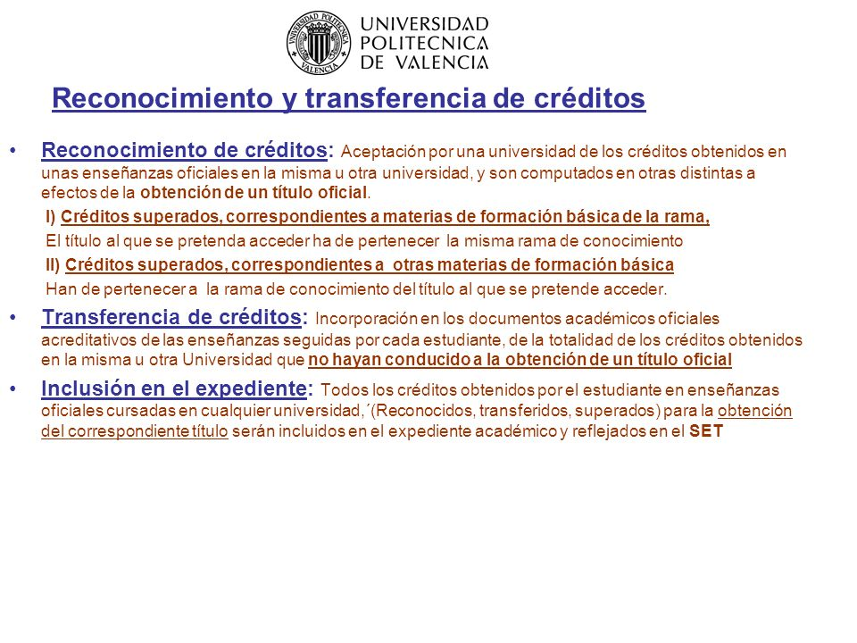 Reconocimiento y transferencia de créditos Reconocimiento de créditos: Aceptación por una universidad de los créditos obtenidos en unas enseñanzas oficiales en la misma u otra universidad, y son computados en otras distintas a efectos de la obtención de un título oficial.