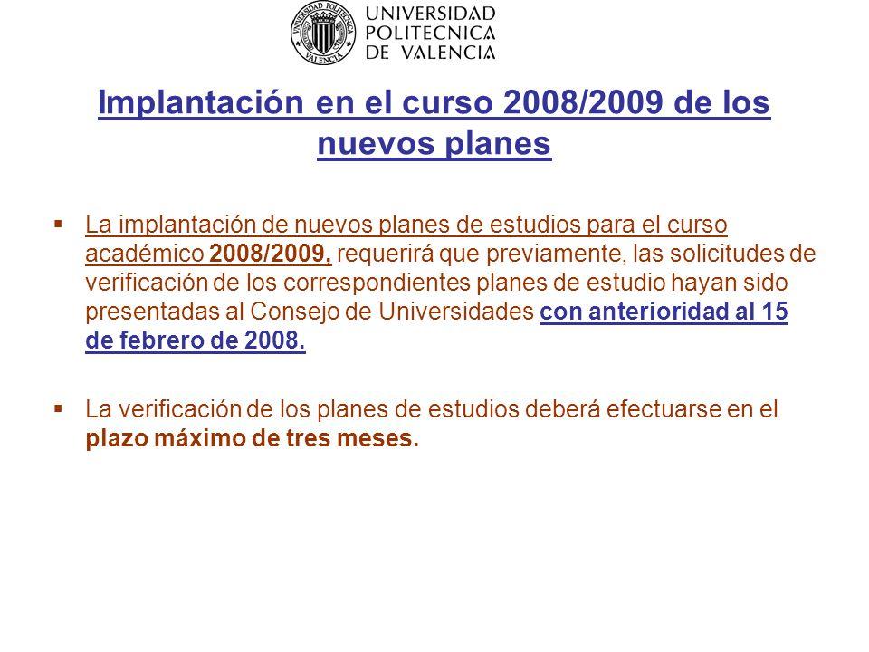 Implantación en el curso 2008/2009 de los nuevos planes La implantación de nuevos planes de estudios para el curso académico 2008/2009, requerirá que previamente, las solicitudes de verificación de los correspondientes planes de estudio hayan sido presentadas al Consejo de Universidades con anterioridad al 15 de febrero de 2008.