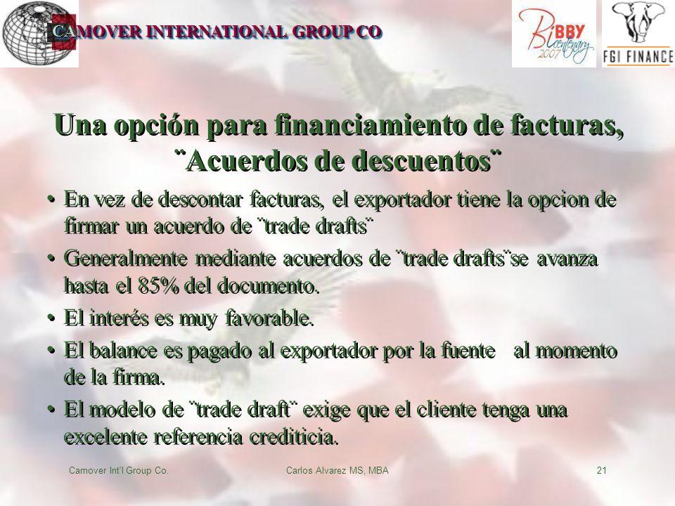 CAMOVER INTERNATIONAL GROUP CO Camover Int l Group Co.Carlos Alvarez MS, MBA21 Una opción para financiamiento de facturas, ¨Acuerdos de descuentos¨ En vez de descontar facturas, el exportador tiene la opcion de firmar un acuerdo de ¨trade drafts¨ Generalmente mediante acuerdos de ¨trade drafts¨se avanza hasta el 85% del documento.