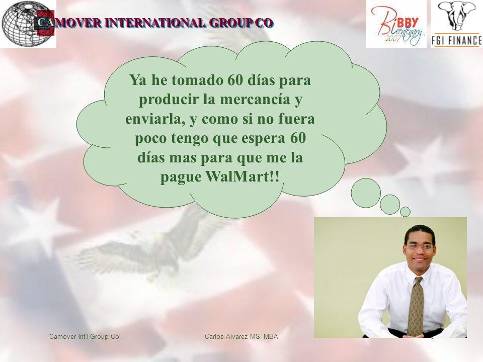 CAMOVER INTERNATIONAL GROUP CO Camover Int l Group Co.Carlos Alvarez MS, MBA8 Ya he tomado 60 días para producir la mercancía y enviarla, y como si no fuera poco tengo que espera 60 días mas para que me la pague WalMart!!