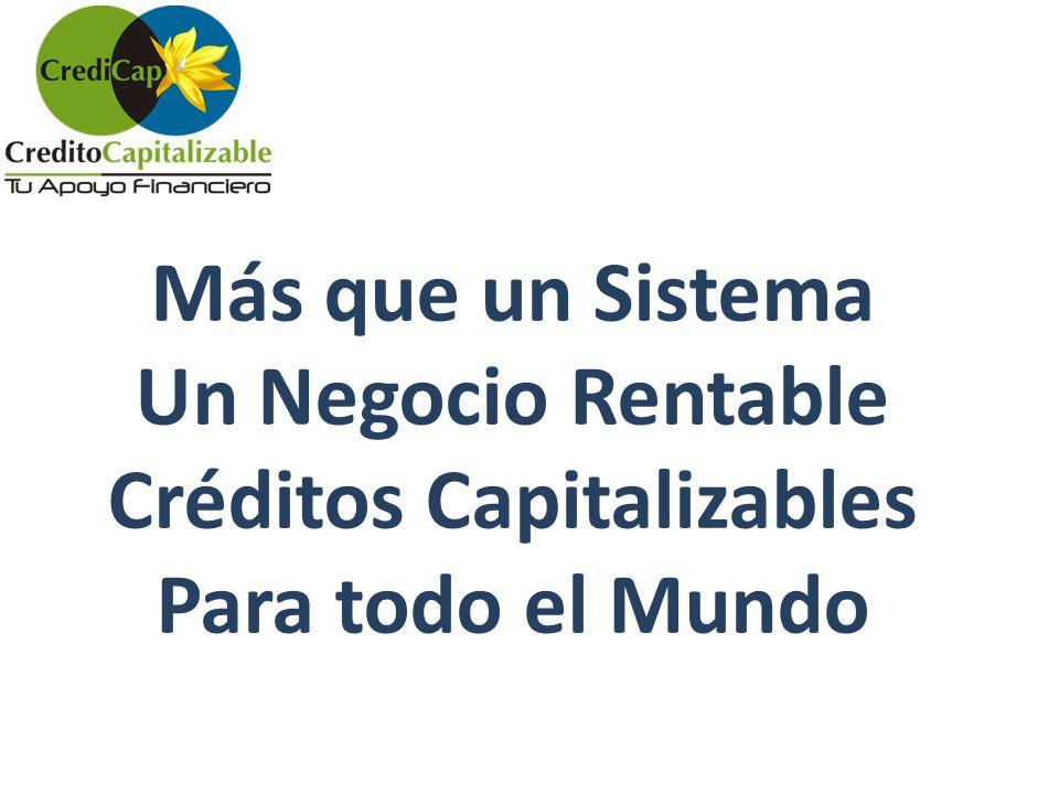 Más que un Sistema Un Negocio Rentable Créditos Capitalizables Para todo el Mundo