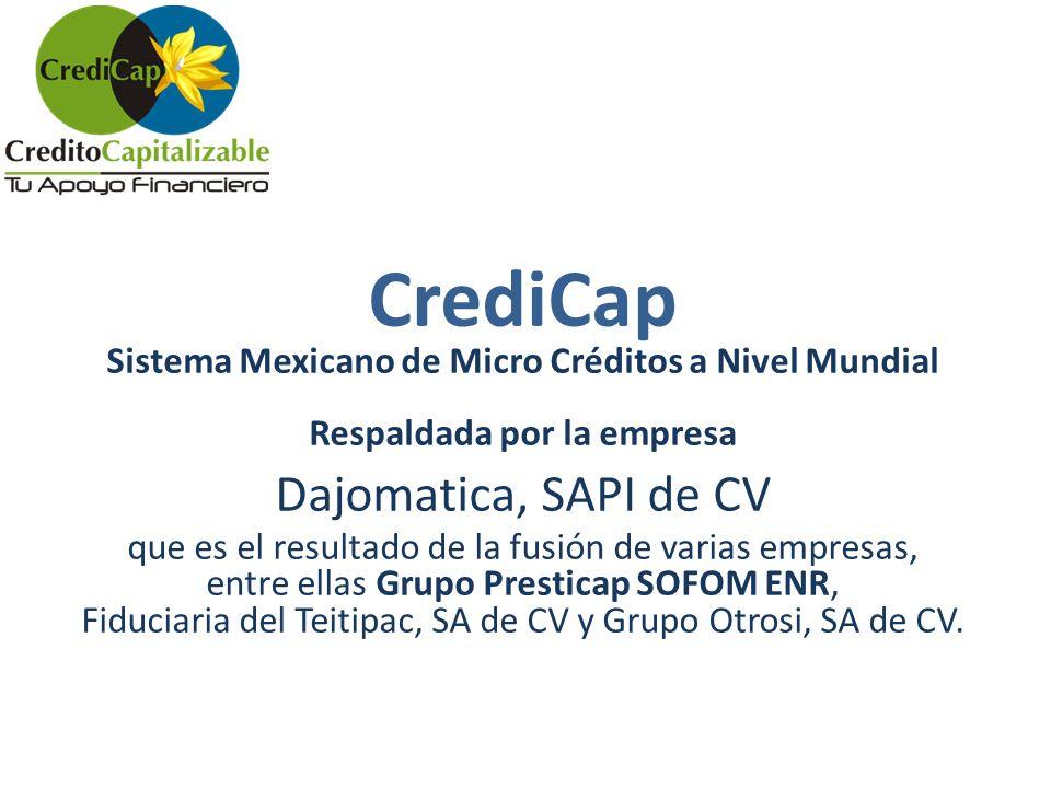 CrediCap Sistema Mexicano de Micro Créditos a Nivel Mundial Respaldada por la empresa Dajomatica, SAPI de CV que es el resultado de la fusión de varia