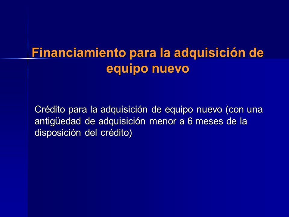 Financiamiento para la adquisición de equipo nuevo Crédito para la adquisición de equipo nuevo (con una antigüedad de adquisición menor a 6 meses de l