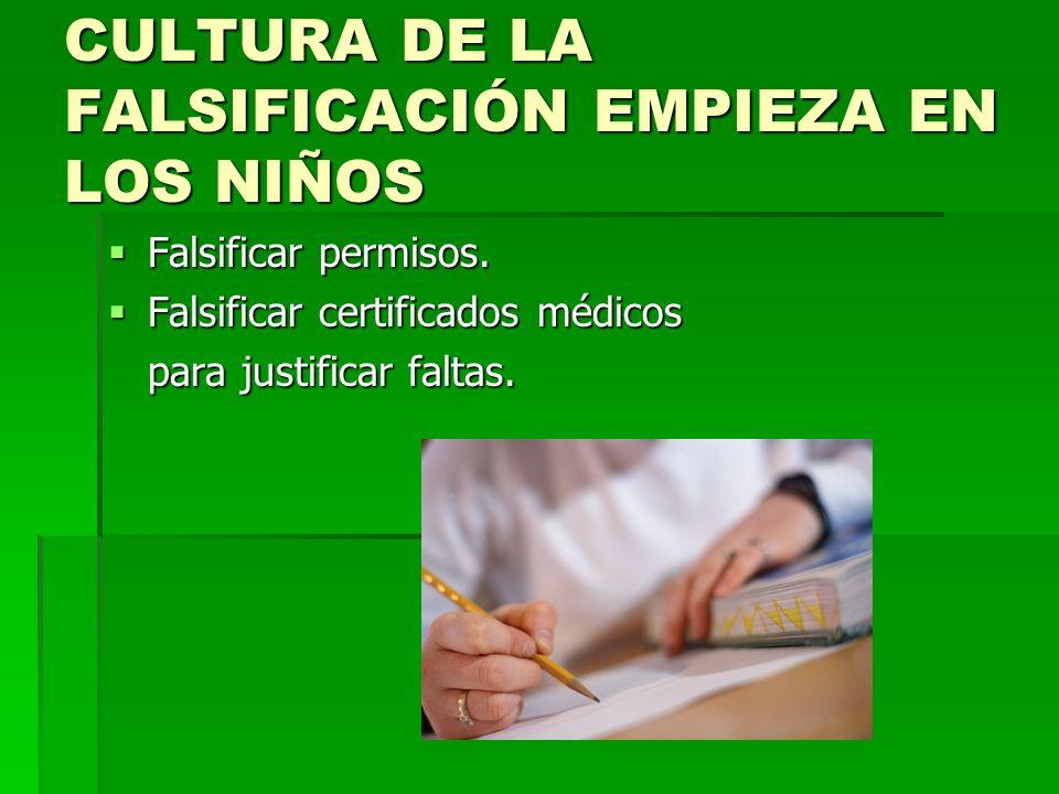 CULTURA DE LA FALSIFICACIÓN EMPIEZA EN LOS NIÑOS Falsificar permisos. Falsificar permisos. Falsificar certificados médicos Falsificar certificados méd