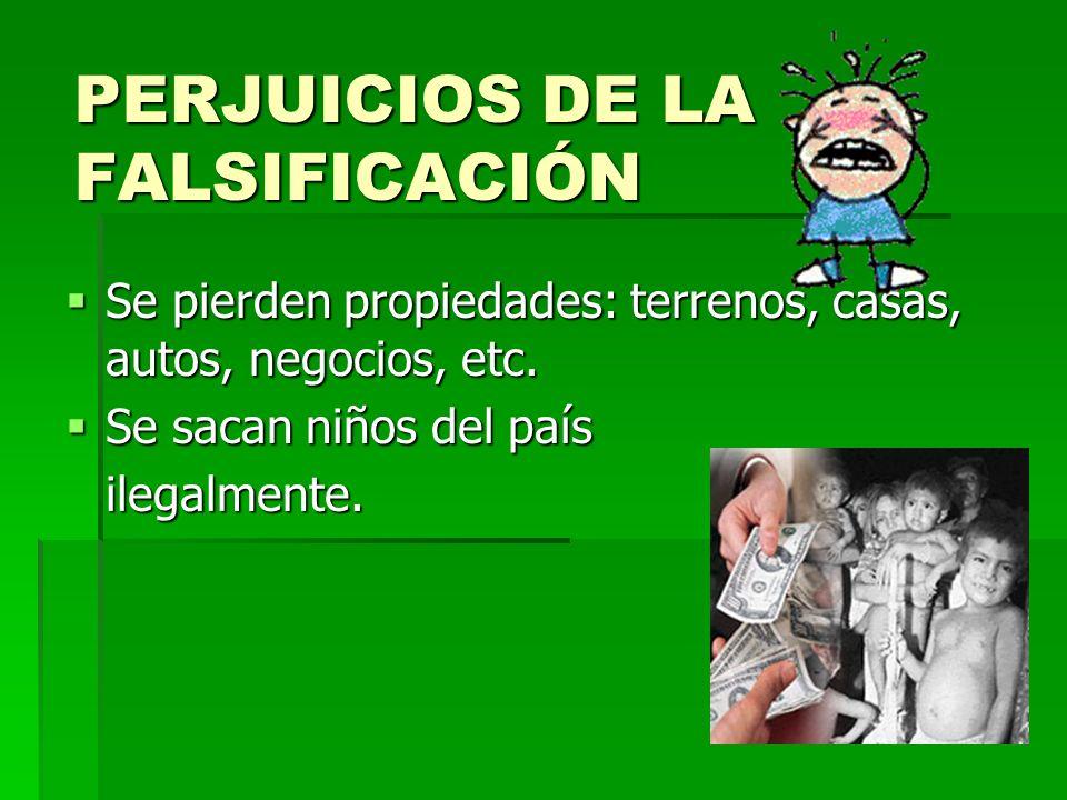 PERJUICIOS DE LA FALSIFICACIÓN Se pierden propiedades: terrenos, casas, autos, negocios, etc. Se pierden propiedades: terrenos, casas, autos, negocios