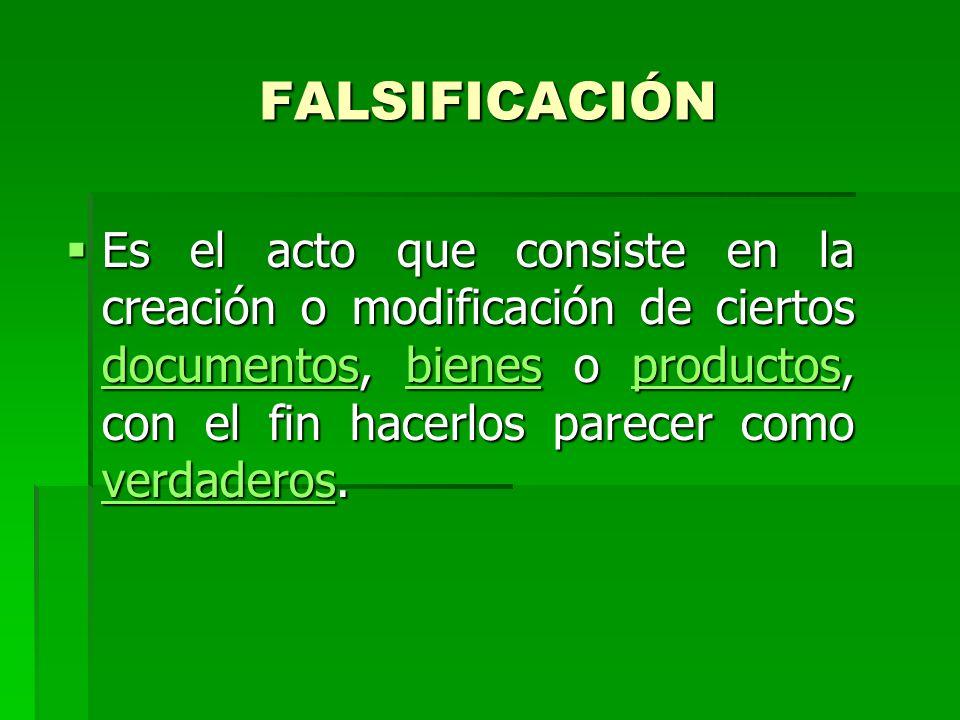 FALSIFICACIÓN Es el acto que consiste en la creación o modificación de ciertos documentos, bienes o productos, con el fin hacerlos parecer como verdad