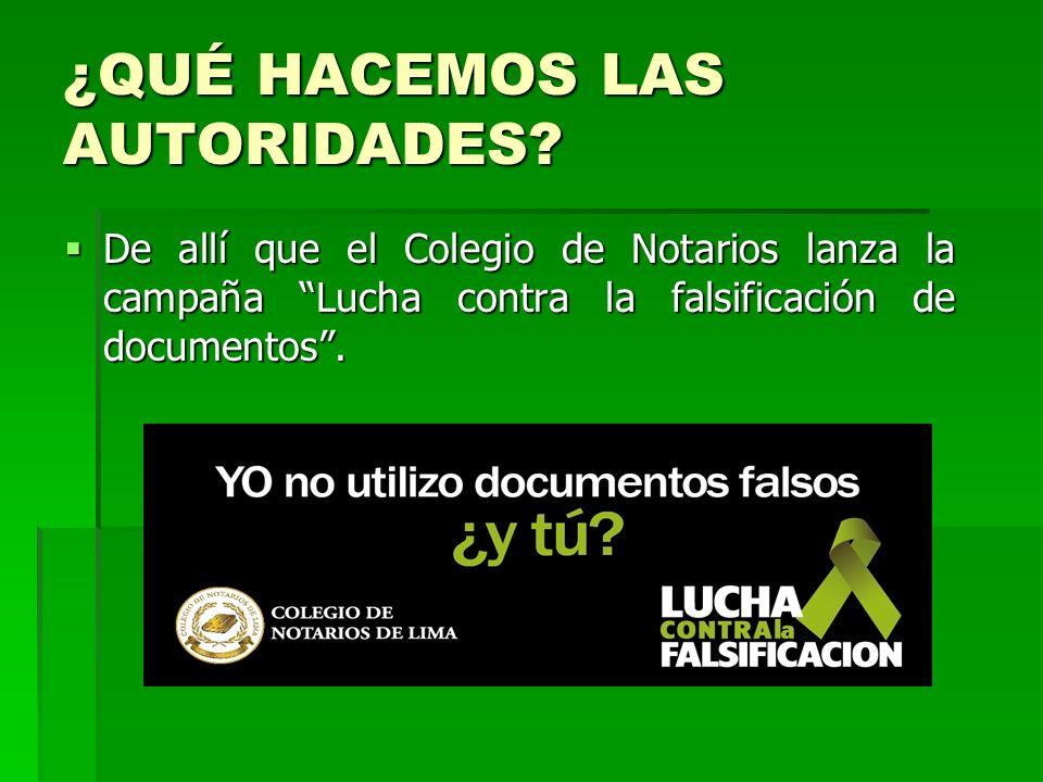¿QUÉ HACEMOS LAS AUTORIDADES? De allí que el Colegio de Notarios lanza la campaña Lucha contra la falsificación de documentos. De allí que el Colegio