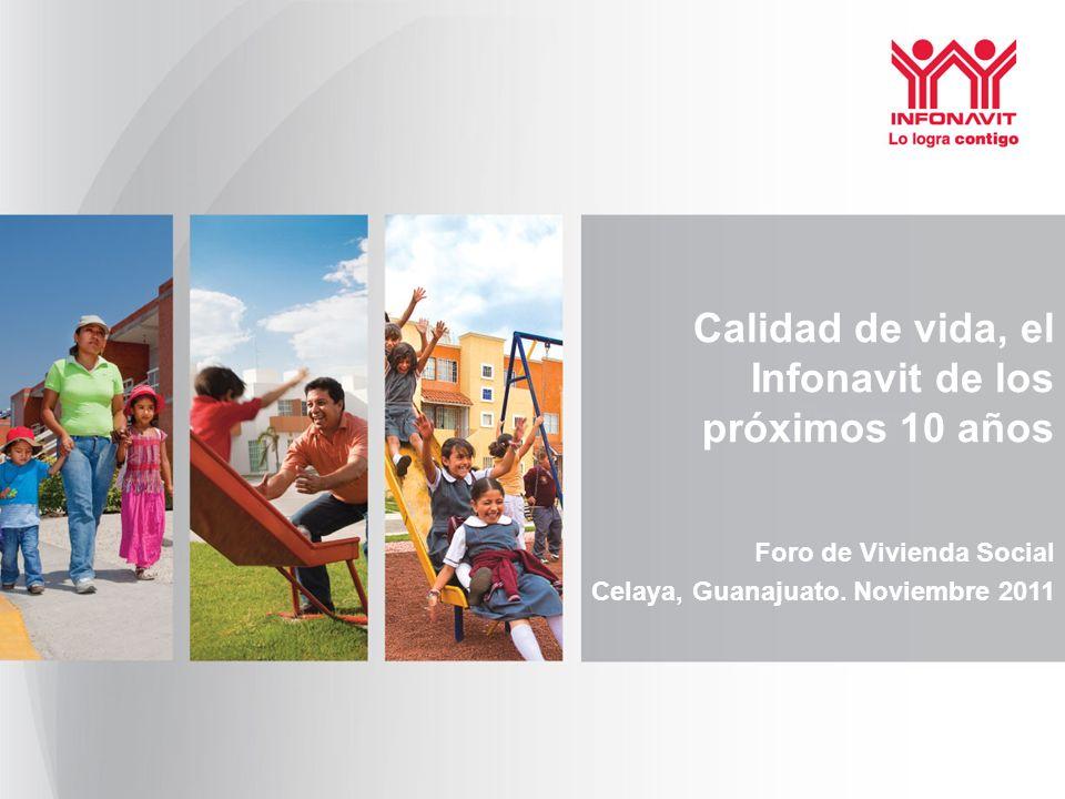 Calidad de vida, el Infonavit de los próximos 10 años Foro de Vivienda Social Celaya, Guanajuato. Noviembre 2011