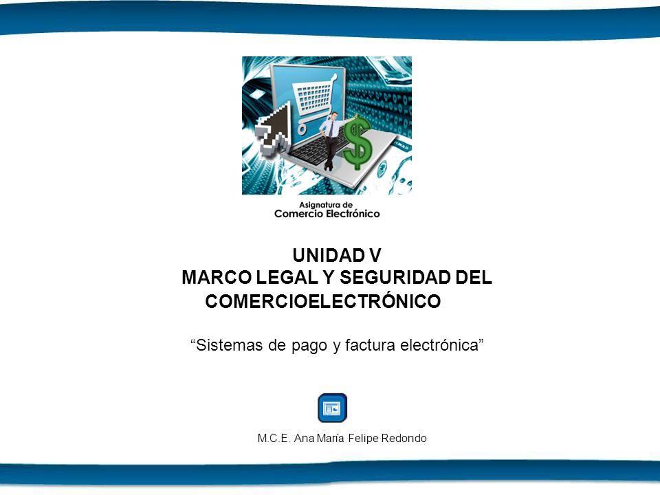 UNIDAD V MARCO LEGAL Y SEGURIDAD DEL COMERCIOELECTRÓNICOSistemas de pago y factura electrónica M.C.E. Ana María Felipe Redondo