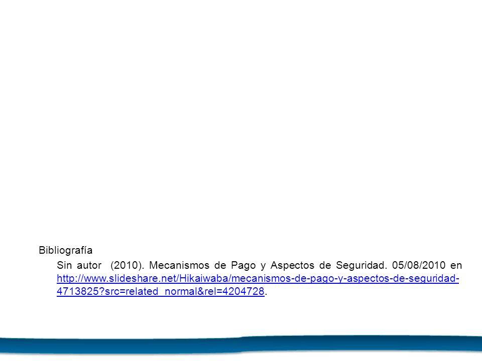 Bibliografía Sin autor (2010). Mecanismos de Pago y Aspectos de Seguridad. 05/08/2010 en http://www.slideshare.net/Hikaiwaba/mecanismos-de-pago-y-aspe
