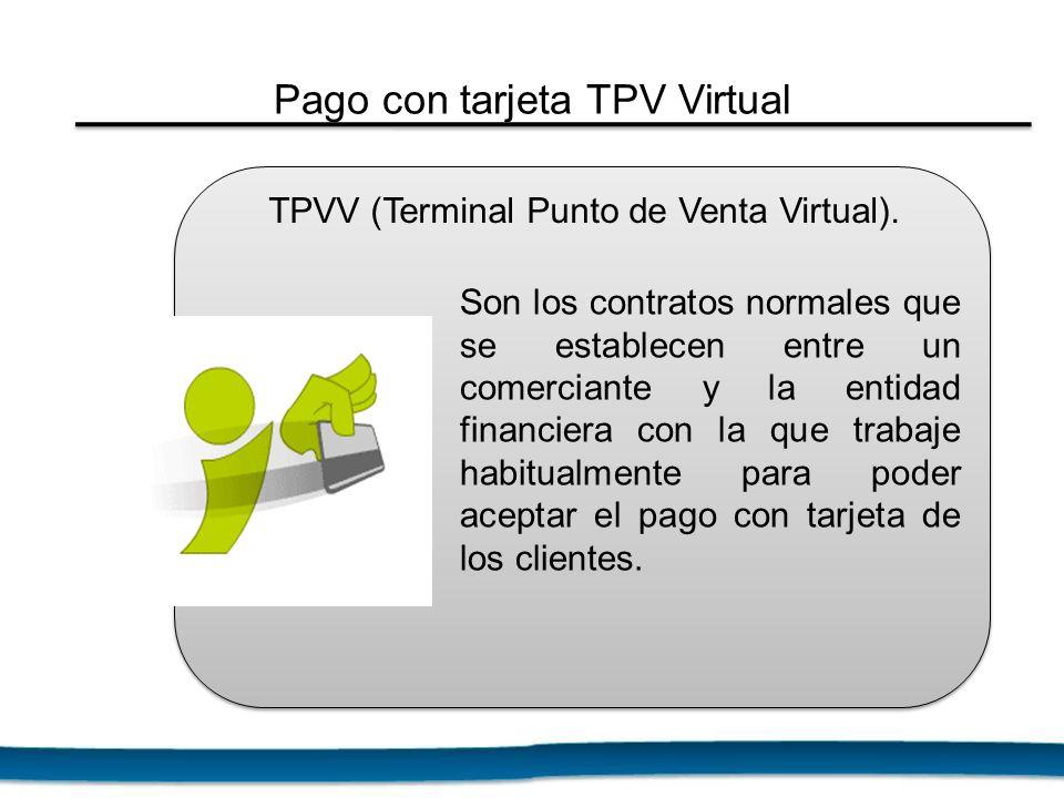 TPVV (Terminal Punto de Venta Virtual). Son los contratos normales que se establecen entre un comerciante y la entidad financiera con la que trabaje h
