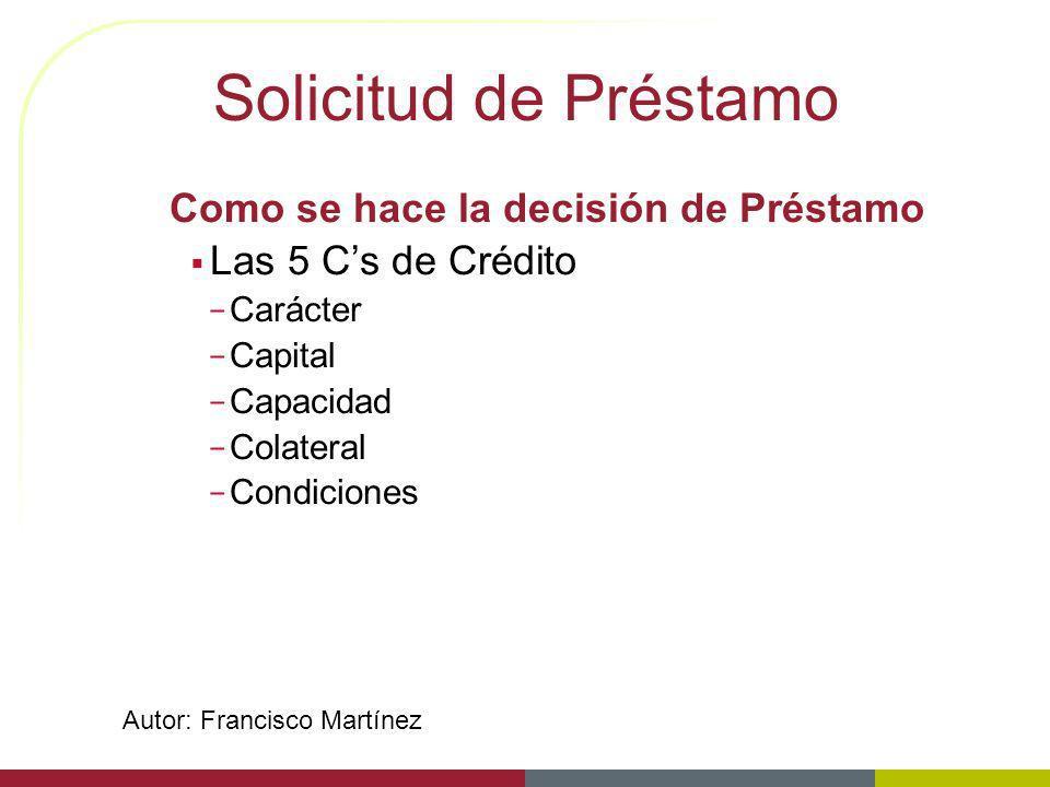 Solicitud de Préstamo Como se hace la decisión de Préstamo Las 5 Cs de Crédito – Carácter – Capital – Capacidad – Colateral – Condiciones Autor: Franc