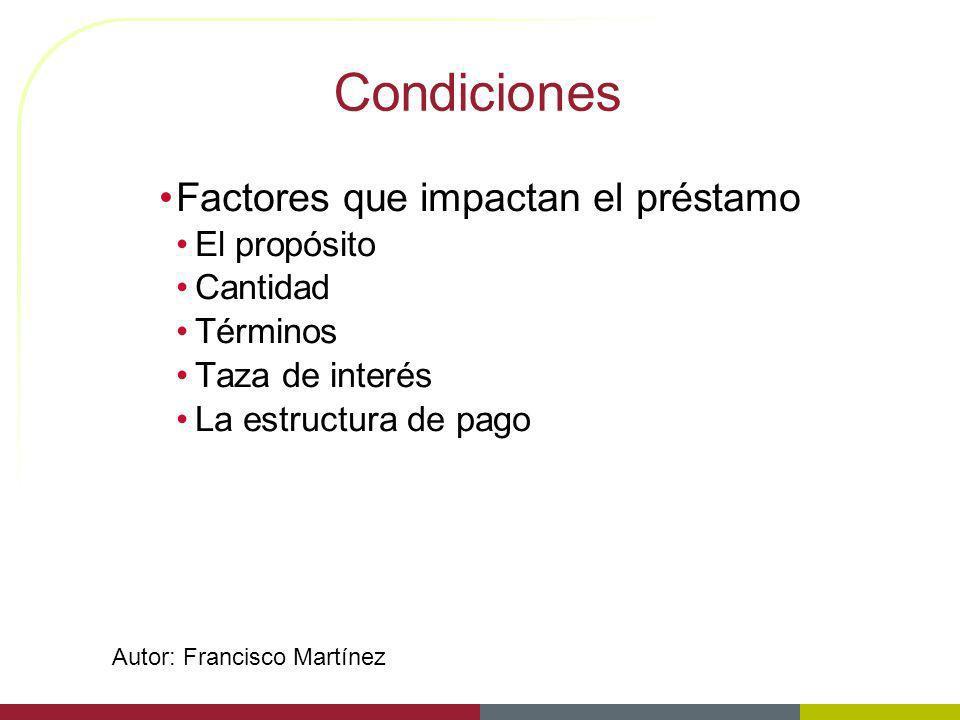 Condiciones Factores que impactan el préstamo El propósito Cantidad Términos Taza de interés La estructura de pago Autor: Francisco Martínez