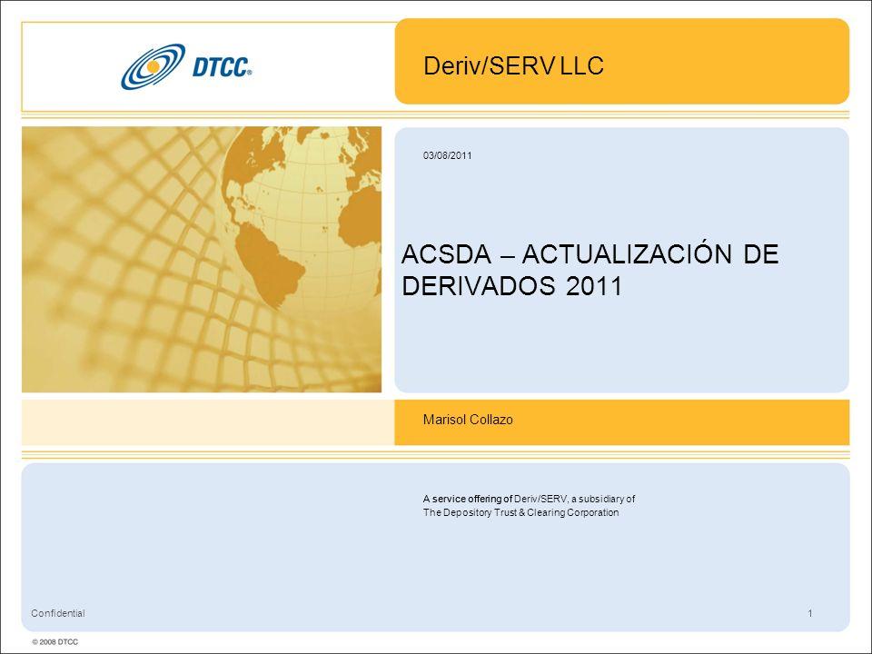 A service offering of Deriv/SERV, a subsidiary of The Depository Trust & Clearing Corporation 1 03/08/2011 Confidential ACSDA – ACTUALIZACIÓN DE DERIVADOS 2011 Deriv/SERV LLC Marisol Collazo A service offering of