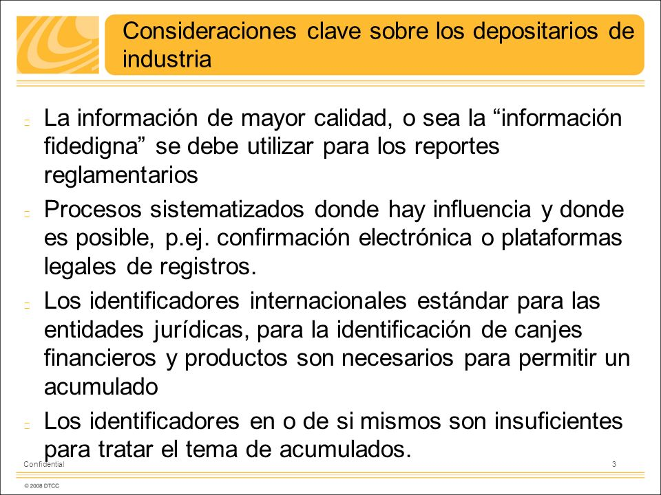 Consideraciones clave sobre los depositarios de industria La información de mayor calidad, o sea la información fidedigna se debe utilizar para los reportes reglamentarios Procesos sistematizados donde hay influencia y donde es posible, p.ej.